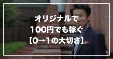 オリジナルで100円でも稼ぐ。0→1の大切さ